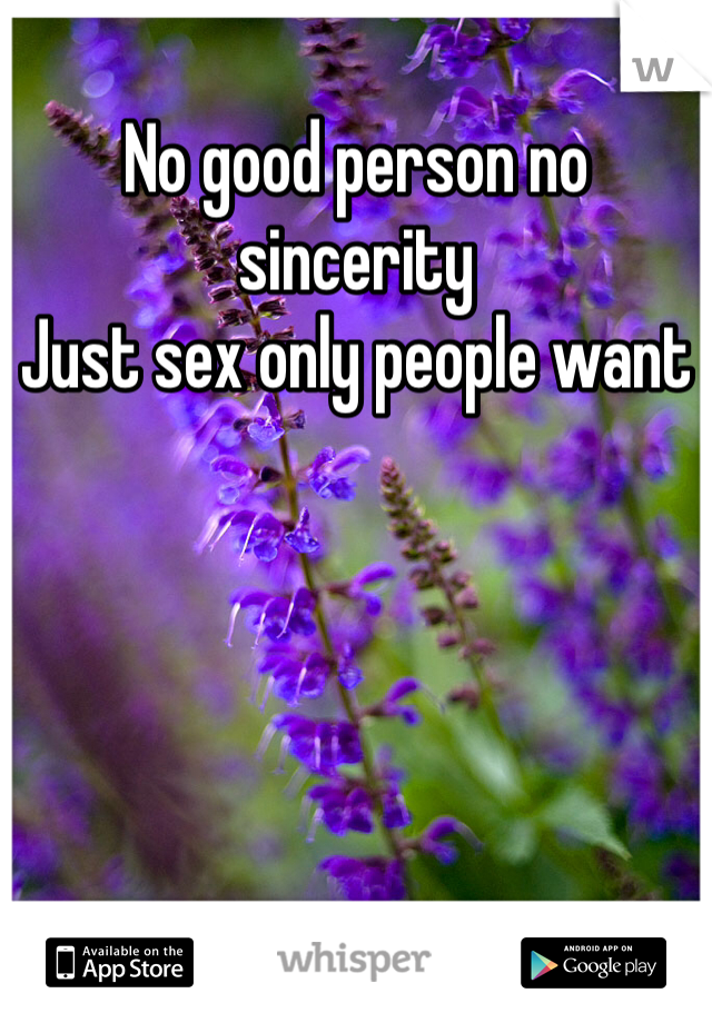 No good person no sincerity  Just sex only people want