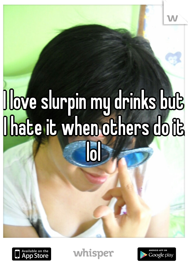 I love slurpin my drinks but I hate it when others do it. lol