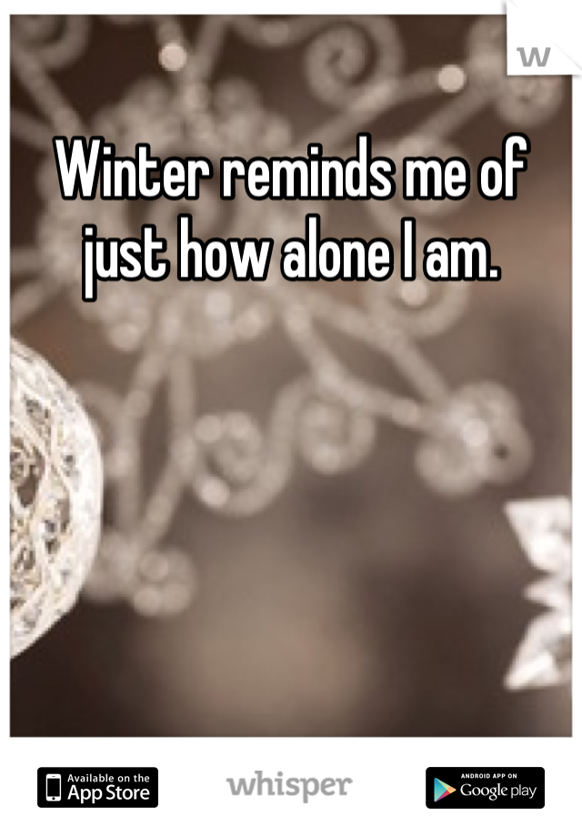 Winter reminds me of just how alone I am.