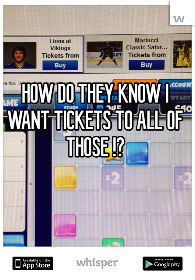 HOW DO THEY KNOW I WANT TICKETS TO ALL OF THOSE !?