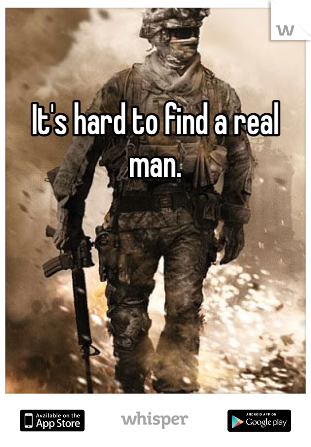 It's hard to find a real man.