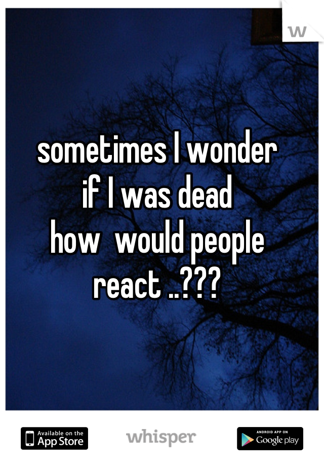 sometimes I wonder if I was dead  how  would people  react ..???