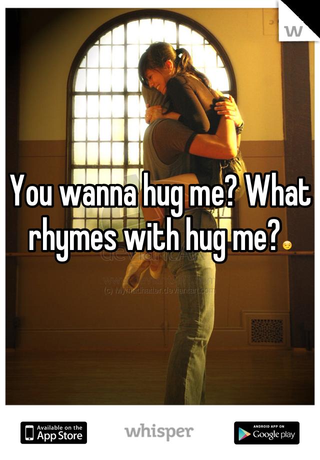 You wanna hug me? What rhymes with hug me?😏