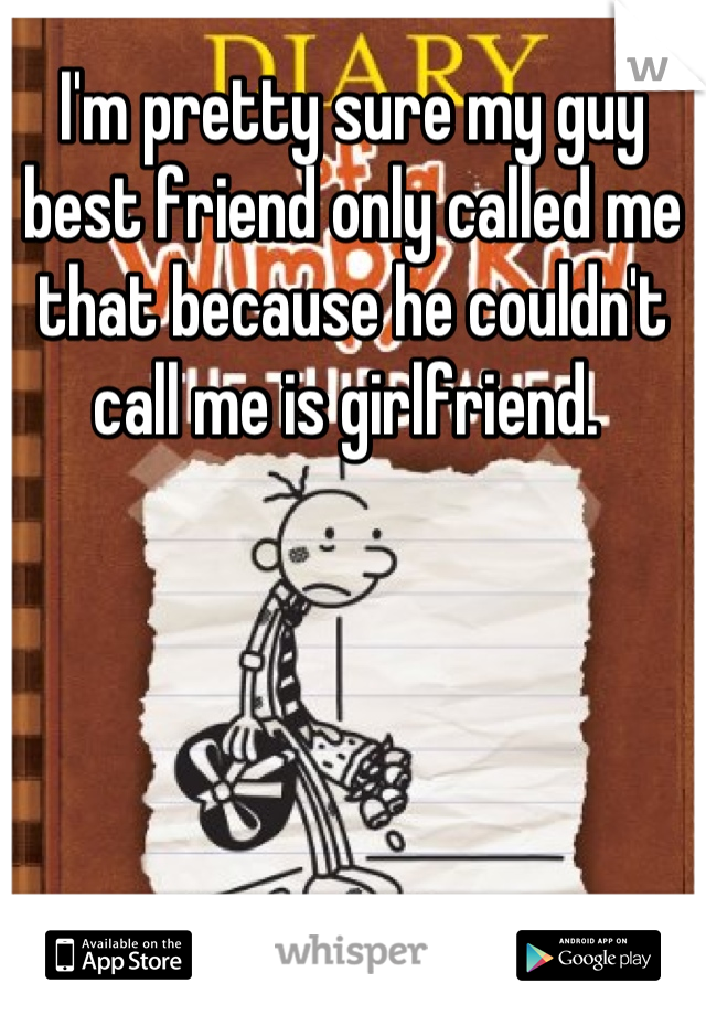 I'm pretty sure my guy best friend only called me that because he couldn't call me is girlfriend.
