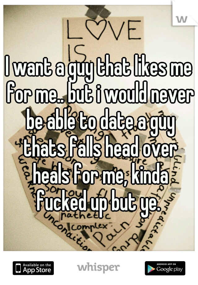 I want a guy that likes me for me.. but i would never be able to date a guy thats falls head over heals for me, kinda fucked up but ye.