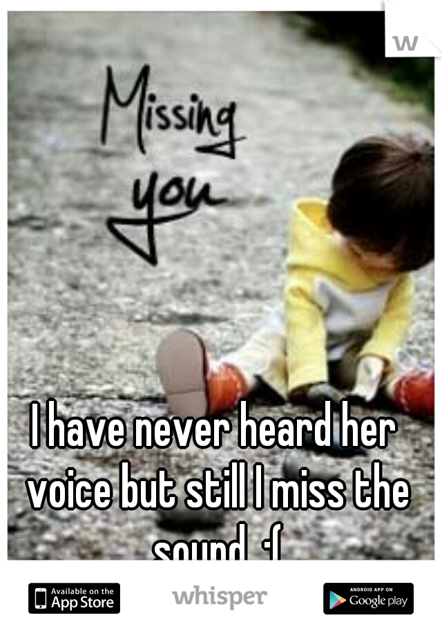 I have never heard her voice but still I miss the sound. :(