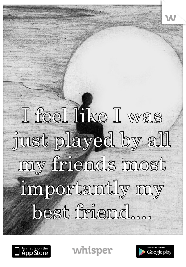 I feel like I was just played by all my friends most importantly my best friend....