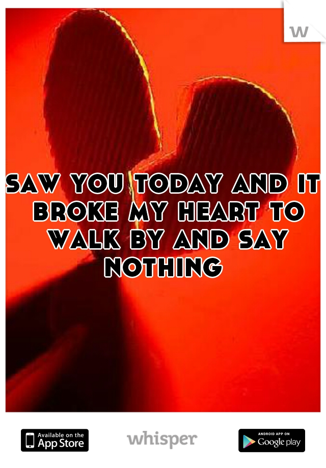 saw you today and it broke my heart to walk by and say nothing