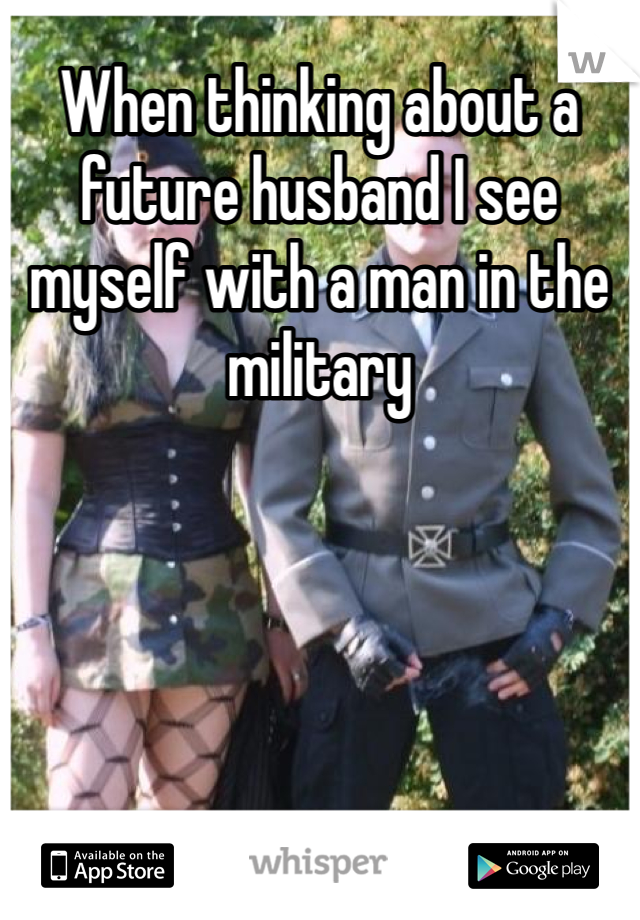 When thinking about a future husband I see myself with a man in the military