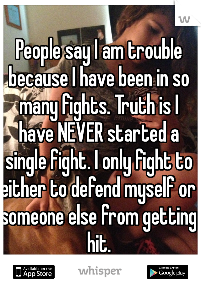People say I am trouble because I have been in so many fights. Truth is I have NEVER started a single fight. I only fight to either to defend myself or someone else from getting hit.