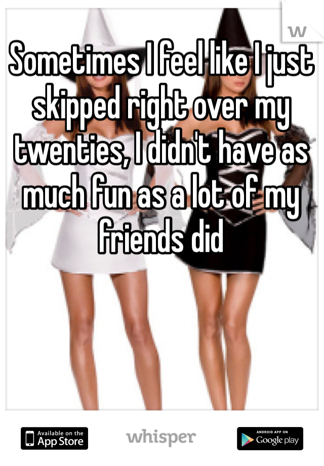 Sometimes I feel like I just skipped right over my twenties, I didn't have as much fun as a lot of my friends did