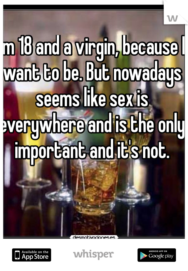 I'm 18 and a virgin, because I want to be. But nowadays seems like sex is everywhere and is the only important and it's not.