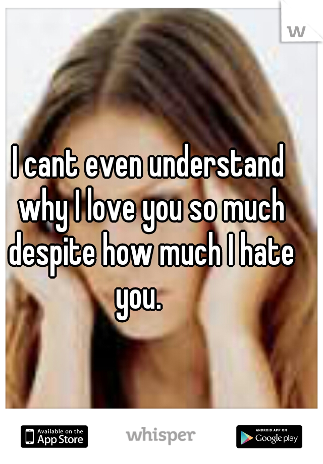 I cant even understand why I love you so much despite how much I hate you.