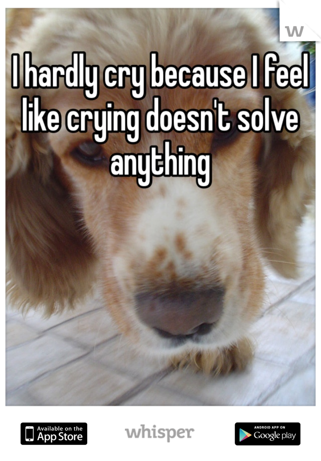 I hardly cry because I feel like crying doesn't solve anything