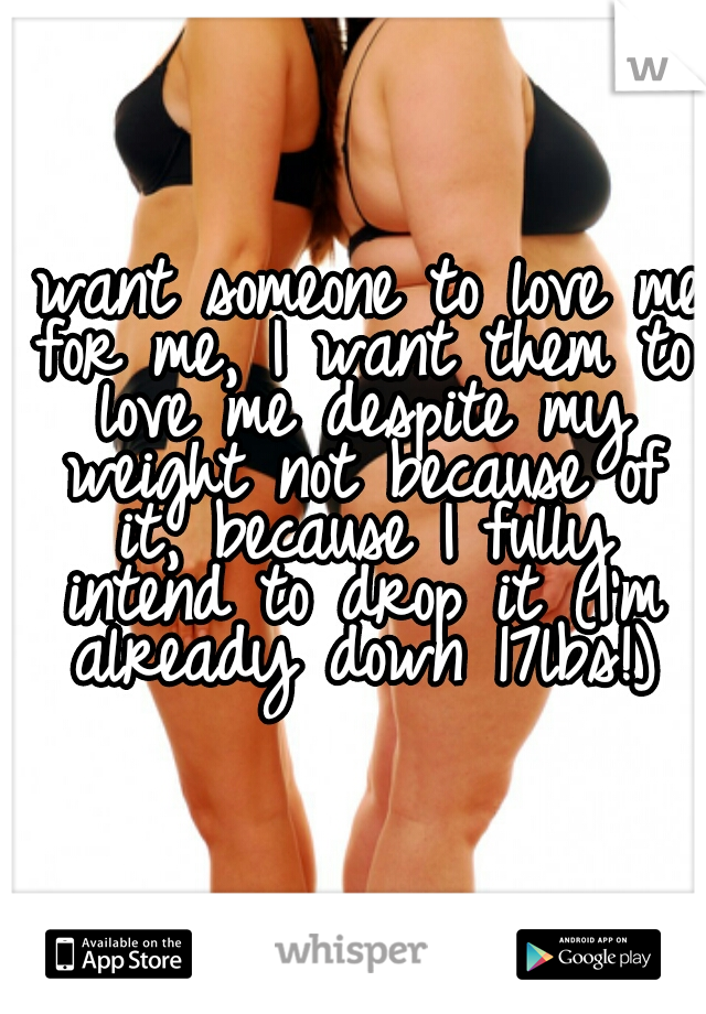I want someone to love me for me, I want them to love me despite my weight not because of it, because I fully intend to drop it (I'm already down 17lbs!)