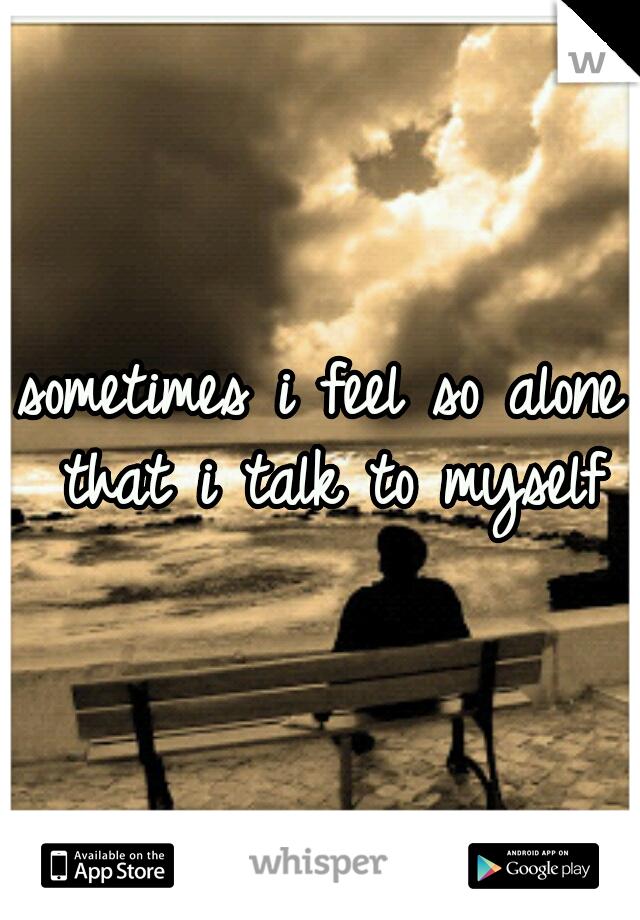 sometimes i feel so alone that i talk to myself