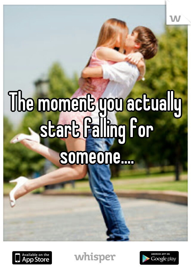 The moment you actually start falling for someone....