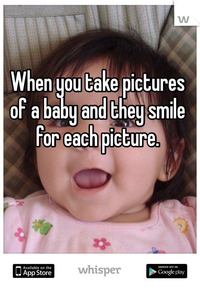When you take pictures of a baby and they smile for each picture.