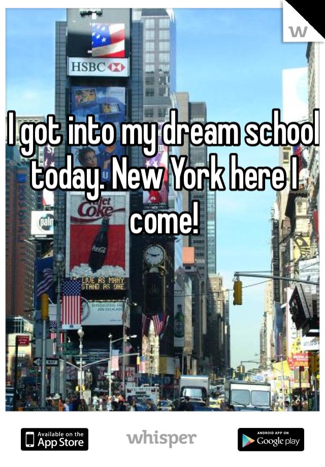 I got into my dream school today. New York here I come!