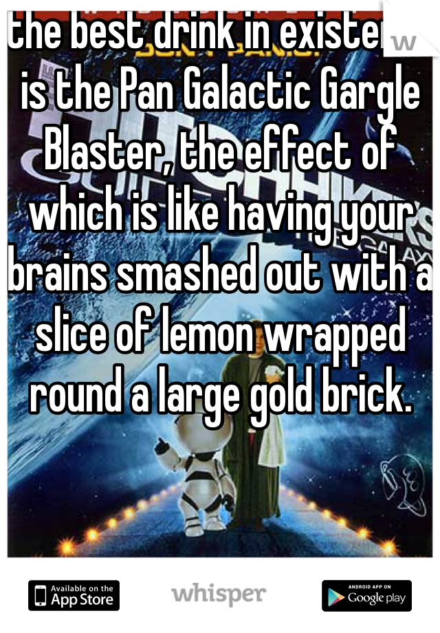 the best drink in existence is the Pan Galactic Gargle Blaster, the effect of which is like having your brains smashed out with a slice of lemon wrapped round a large gold brick.