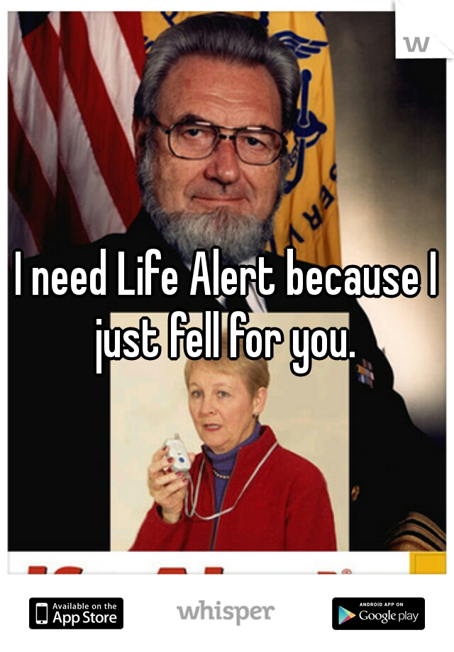 I need Life Alert because I just fell for you.