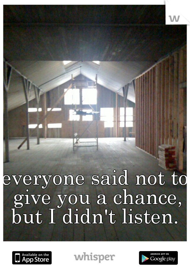 everyone said not to give you a chance, but I didn't listen.
