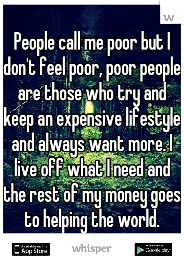 People call me poor but I don't feel poor, poor people are those who try and keep an expensive lifestyle and always want more. I live off what I need and the rest of my money goes to helping the world.