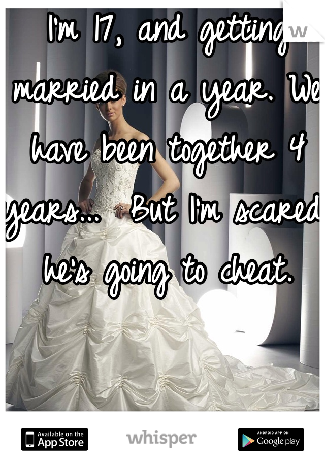 I'm 17, and getting married in a year. We have been together 4 years...  But I'm scared he's going to cheat.
