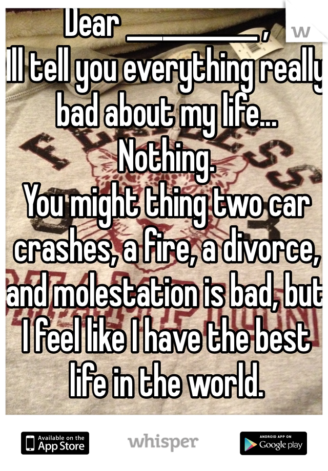 Dear ___________ , Ill tell you everything really bad about my life... Nothing.  You might thing two car crashes, a fire, a divorce, and molestation is bad, but I feel like I have the best life in the world.