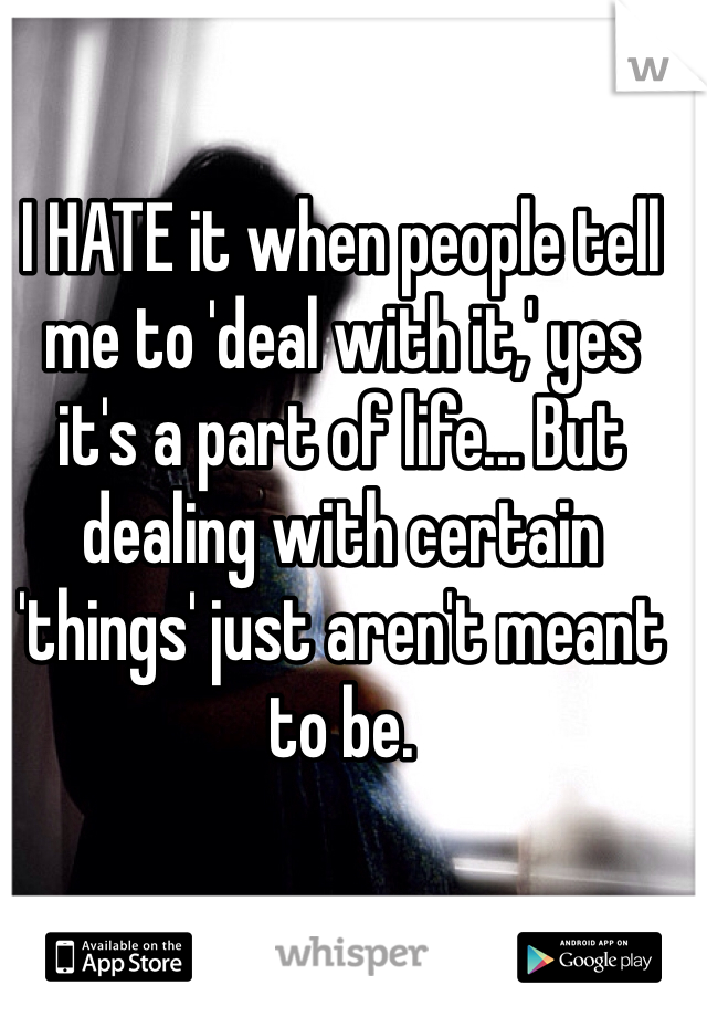 I HATE it when people tell me to 'deal with it,' yes it's a part of life... But dealing with certain 'things' just aren't meant to be.