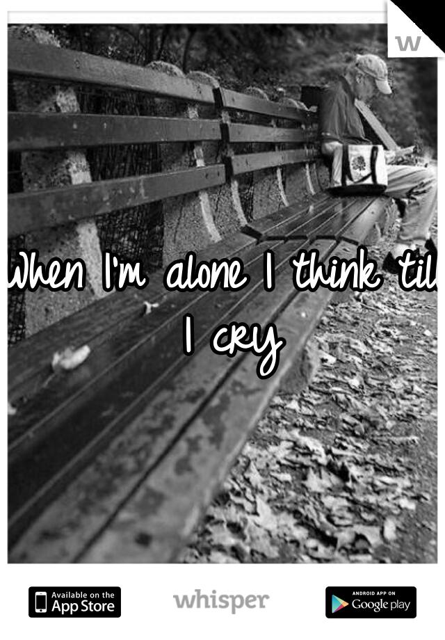 When I'm alone I think till I cry