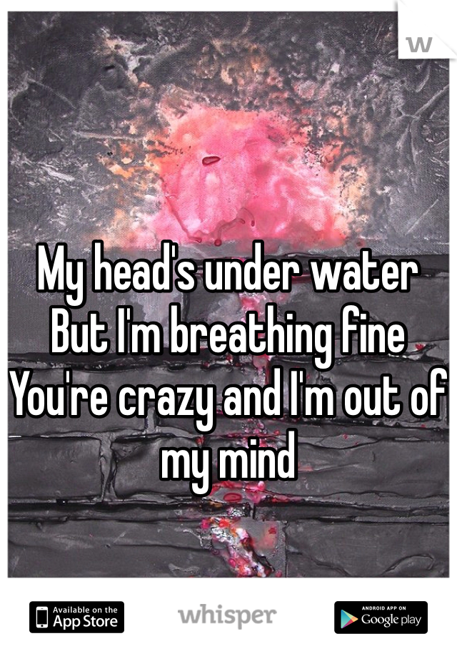 My head's under water But I'm breathing fine You're crazy and I'm out of my mind