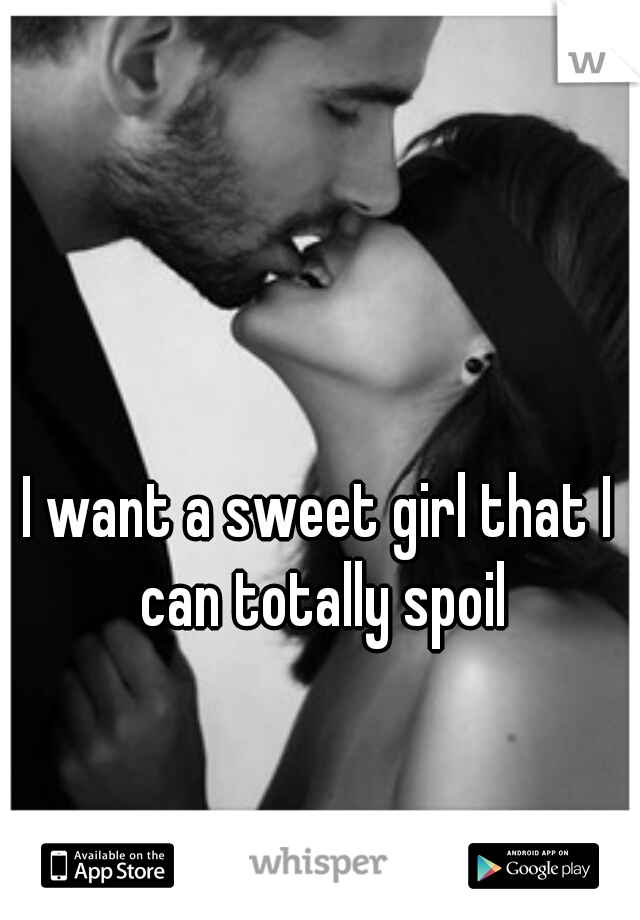 I want a sweet girl that I can totally spoil