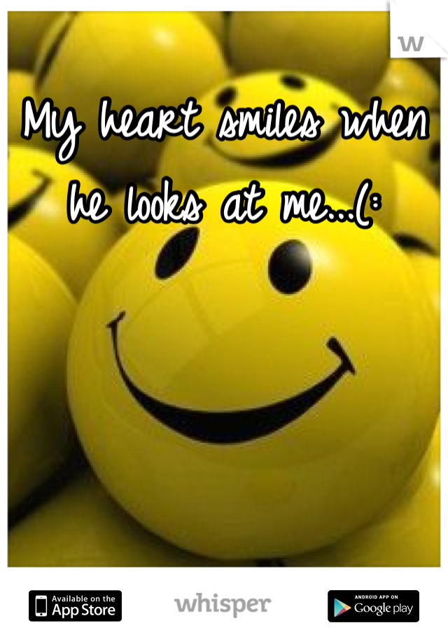 My heart smiles when he looks at me...(: