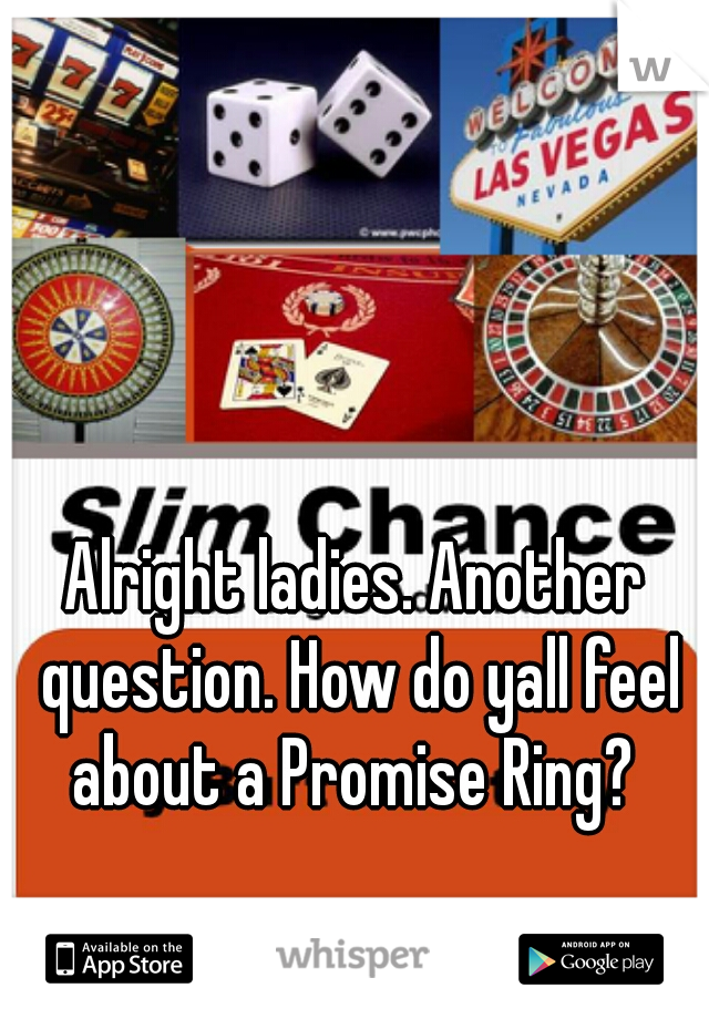 Alright ladies. Another question. How do yall feel about a Promise Ring?