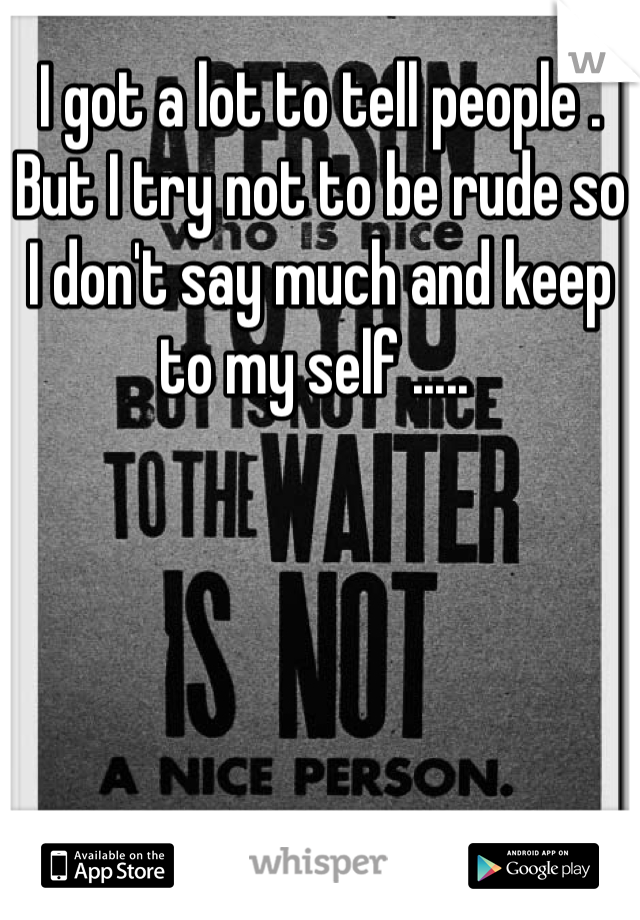 I got a lot to tell people . But I try not to be rude so I don't say much and keep to my self .....