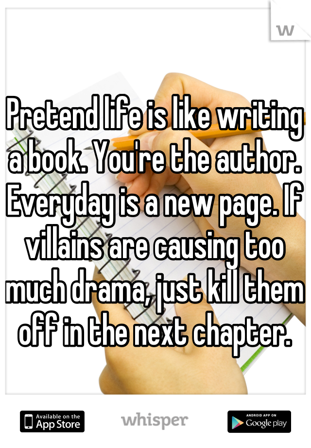 Pretend life is like writing a book. You're the author. Everyday is a new page. If villains are causing too much drama, just kill them off in the next chapter.
