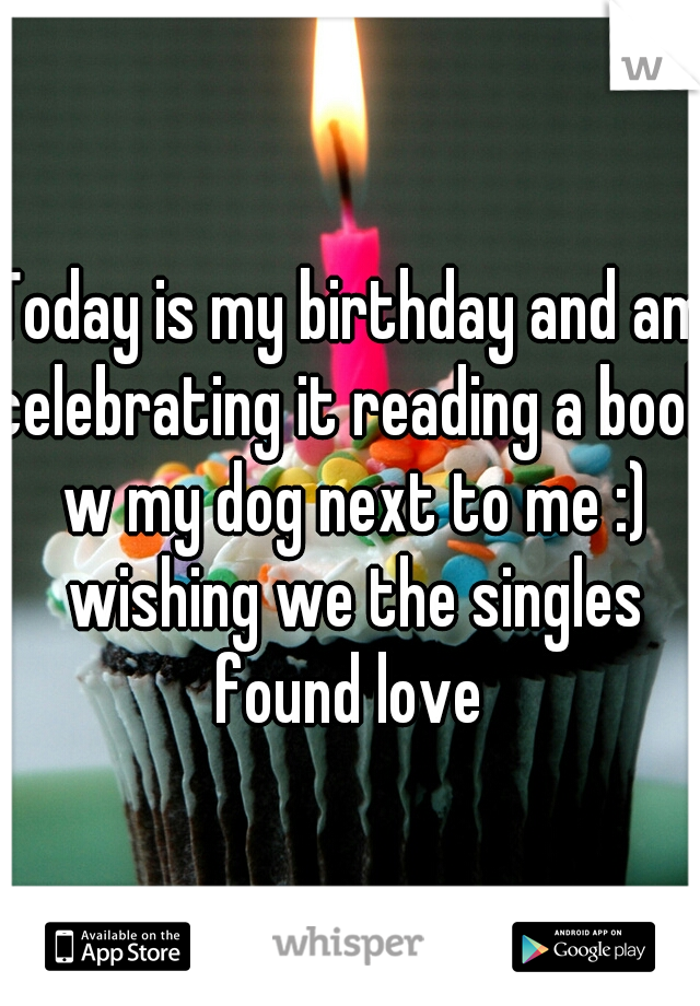 Today is my birthday and am celebrating it reading a book w my dog next to me :) wishing we the singles found love