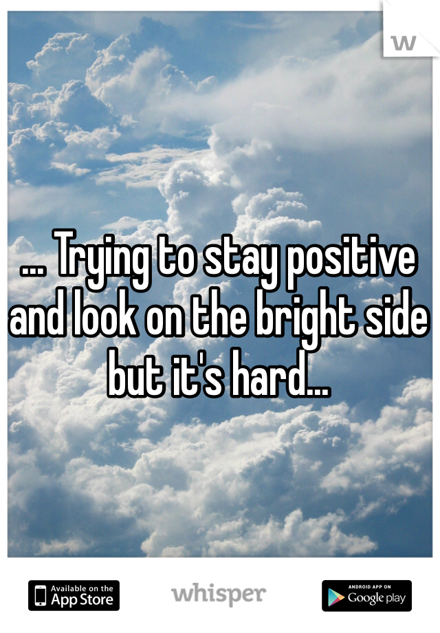 ... Trying to stay positive and look on the bright side but it's hard...