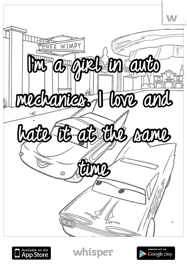 I'm a girl in auto mechanics. I love and hate it at the same time