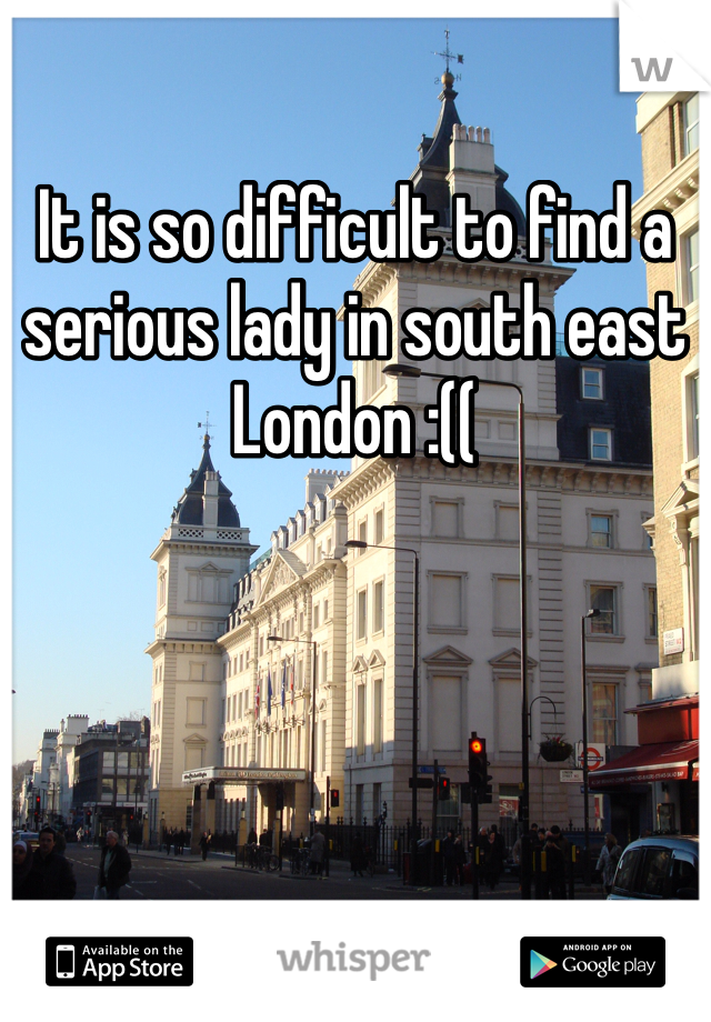 It is so difficult to find a serious lady in south east London :((