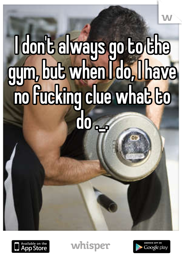 I don't always go to the gym, but when I do, I have no fucking clue what to do ._.
