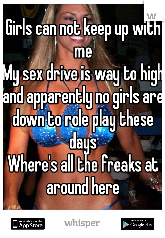 Girls can not keep up with me My sex drive is way to high and apparently no girls are down to role play these days Where's all the freaks at around here
