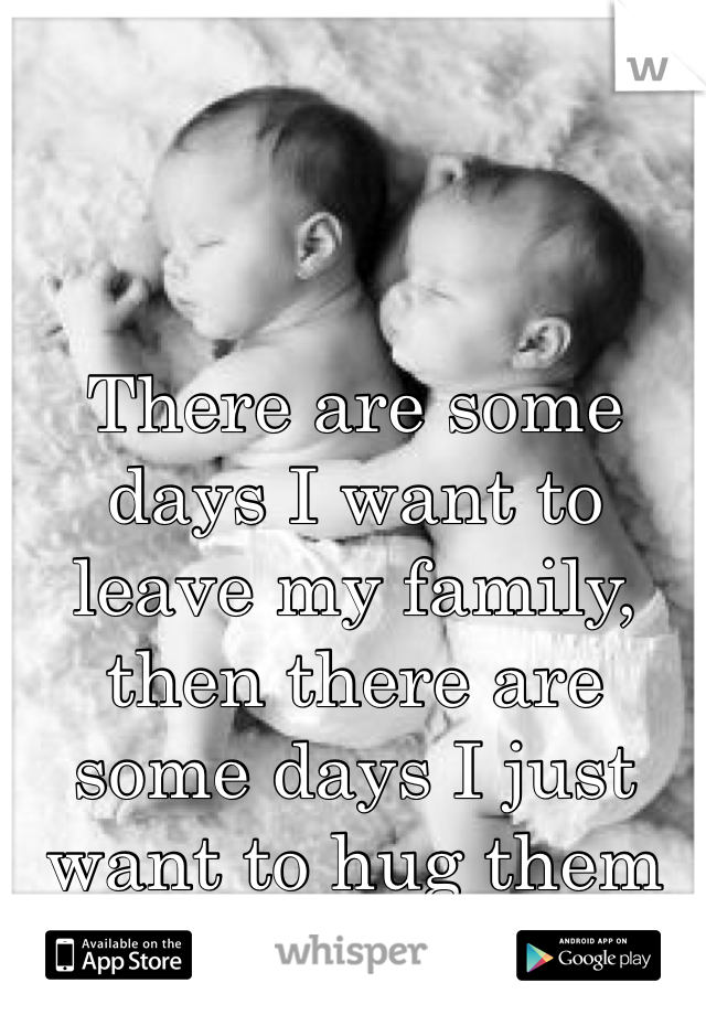 There are some days I want to leave my family, then there are some days I just want to hug them forever!