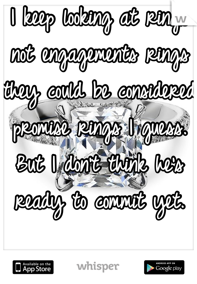 I keep looking at rings not engagements rings they could be considered promise rings I guess. But I don't think he's ready to commit yet.