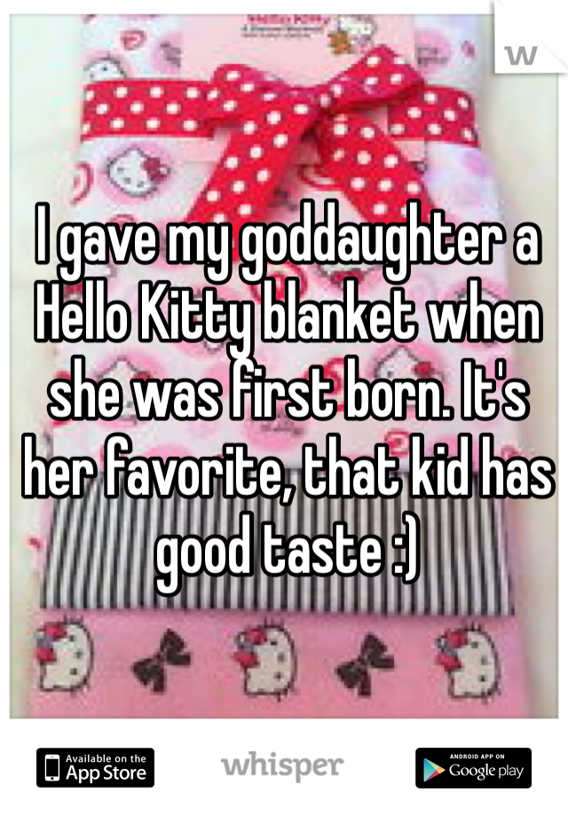 I gave my goddaughter a Hello Kitty blanket when she was first born. It's her favorite, that kid has good taste :)