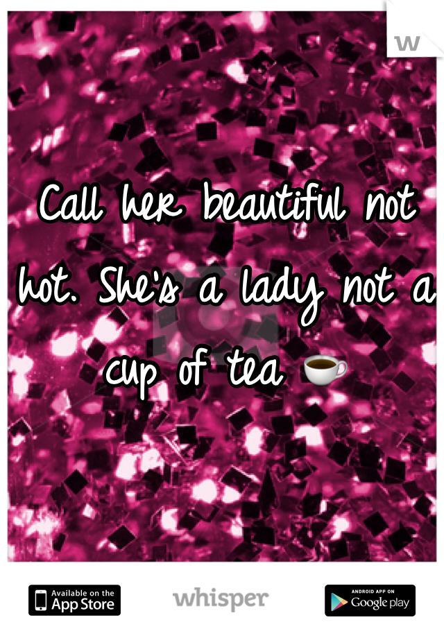 Call her beautiful not hot. She's a lady not a cup of tea ☕️