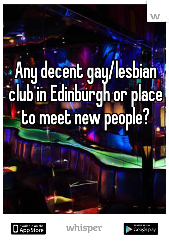 Any decent gay/lesbian club in Edinburgh or place to meet new people?