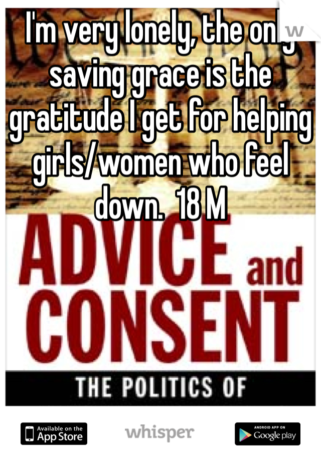 I'm very lonely, the only saving grace is the gratitude I get for helping girls/women who feel down.  18 M