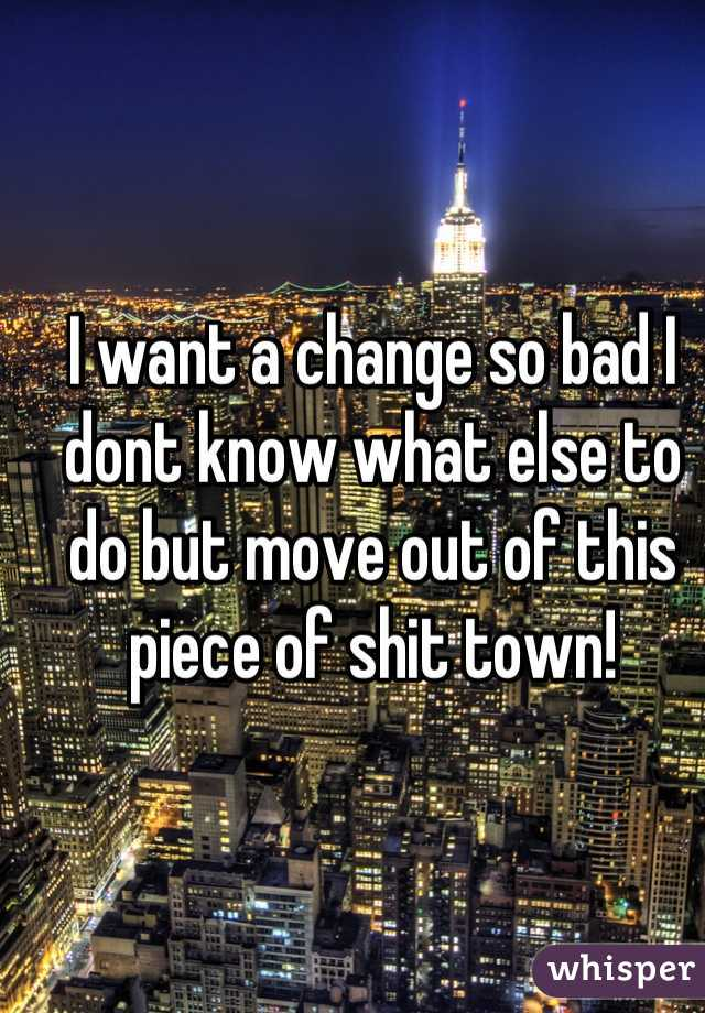 I want a change so bad I dont know what else to do but move out of this piece of shit town!